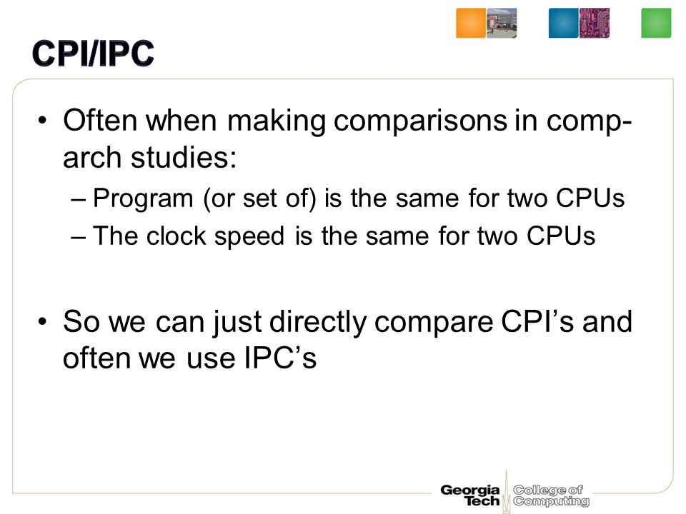 Often when making comparisons in comp- arch studies: –Program (or set of) is the same for two CPUs –The clock speed is the same for two CPUs So we can just directly compare CPI's and often we use IPC's