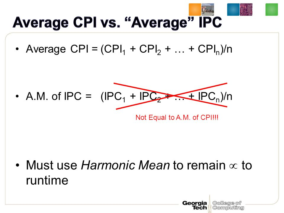 Average CPI =(CPI 1 + CPI 2 + … + CPI n )/n A.M. of IPC =(IPC 1 + IPC 2 + … + IPC n )/n Must use Harmonic Mean to remain  to runtime Not Equal to A.M