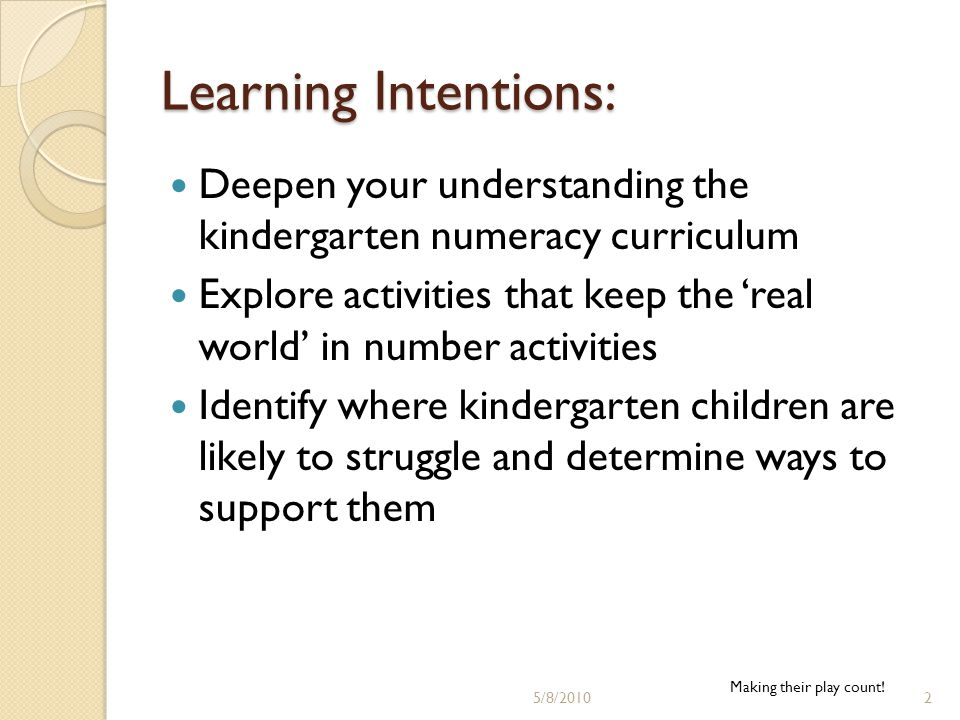 Learning Intentions: Deepen your understanding the kindergarten numeracy curriculum Explore activities that keep the 'real world' in number activities Identify where kindergarten children are likely to struggle and determine ways to support them Making their play count.