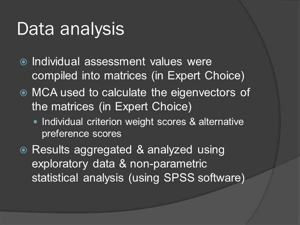 Data analysis  Individual assessment values were compiled into matrices (in Expert Choice)  MCA used to calculate the eigenvectors of the matrices (in Expert Choice) Individual criterion weight scores & alternative preference scores  Results aggregated & analyzed using exploratory data & non-parametric statistical analysis (using SPSS software)