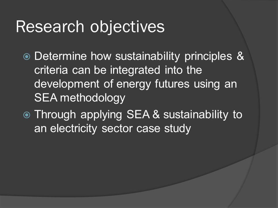 Research objectives  Determine how sustainability principles & criteria can be integrated into the development of energy futures using an SEA methodology  Through applying SEA & sustainability to an electricity sector case study
