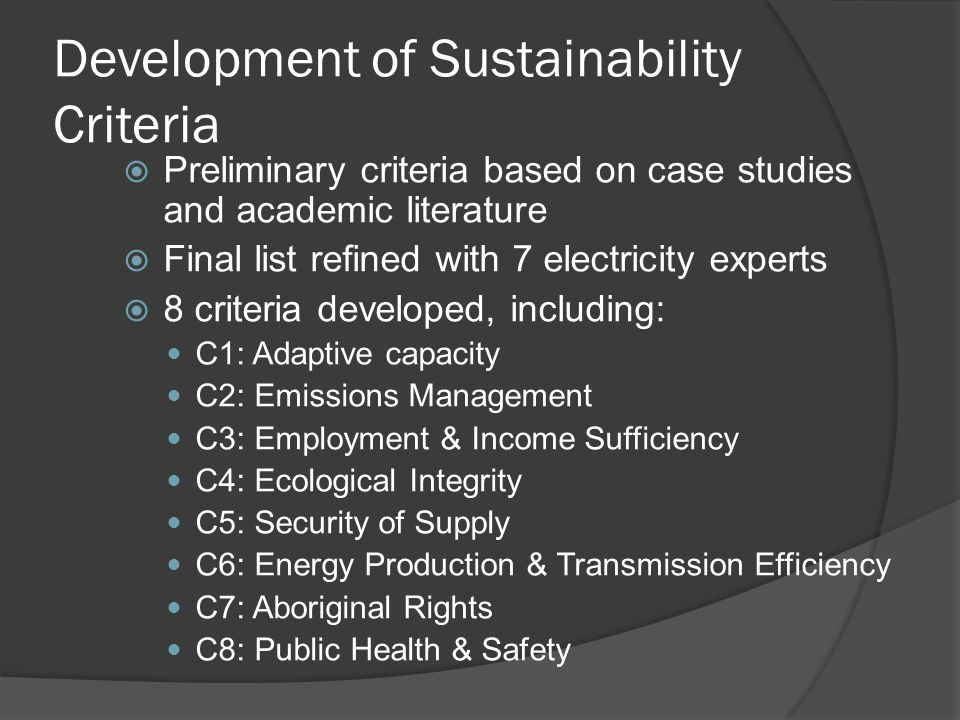 Development of Sustainability Criteria  Preliminary criteria based on case studies and academic literature  Final list refined with 7 electricity experts  8 criteria developed, including: C1: Adaptive capacity C2: Emissions Management C3: Employment & Income Sufficiency C4: Ecological Integrity C5: Security of Supply C6: Energy Production & Transmission Efficiency C7: Aboriginal Rights C8: Public Health & Safety