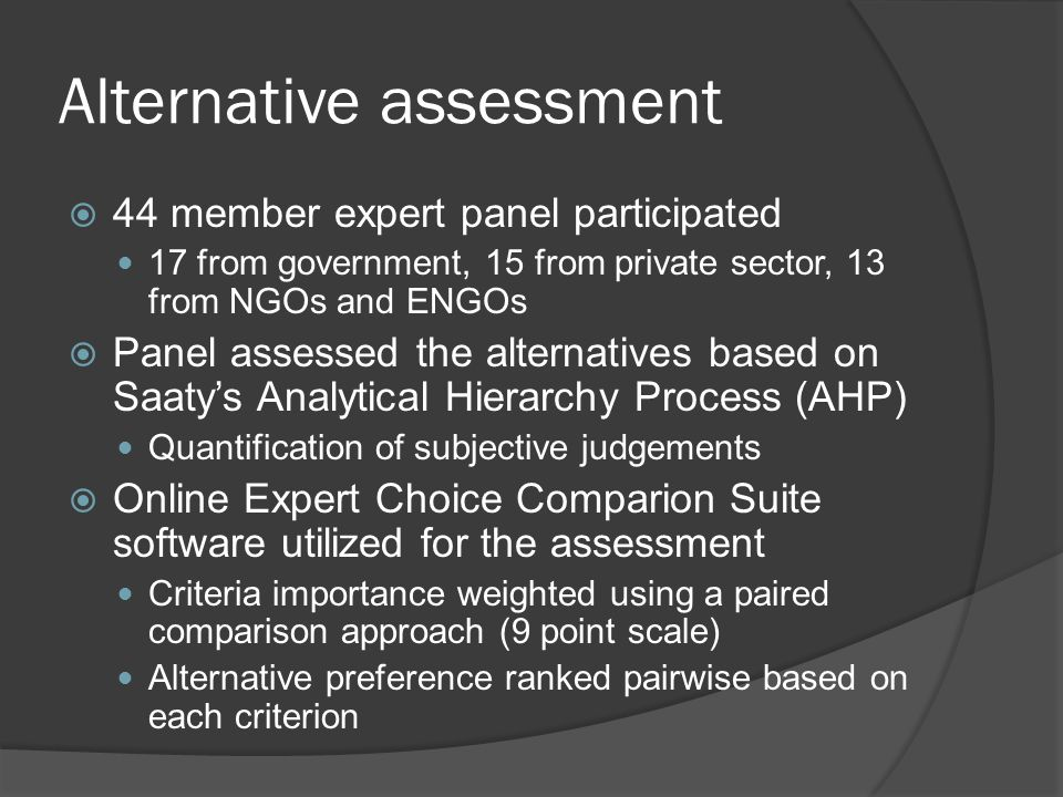 Alternative assessment  44 member expert panel participated 17 from government, 15 from private sector, 13 from NGOs and ENGOs  Panel assessed the alternatives based on Saaty's Analytical Hierarchy Process (AHP) Quantification of subjective judgements  Online Expert Choice Comparion Suite software utilized for the assessment Criteria importance weighted using a paired comparison approach (9 point scale) Alternative preference ranked pairwise based on each criterion