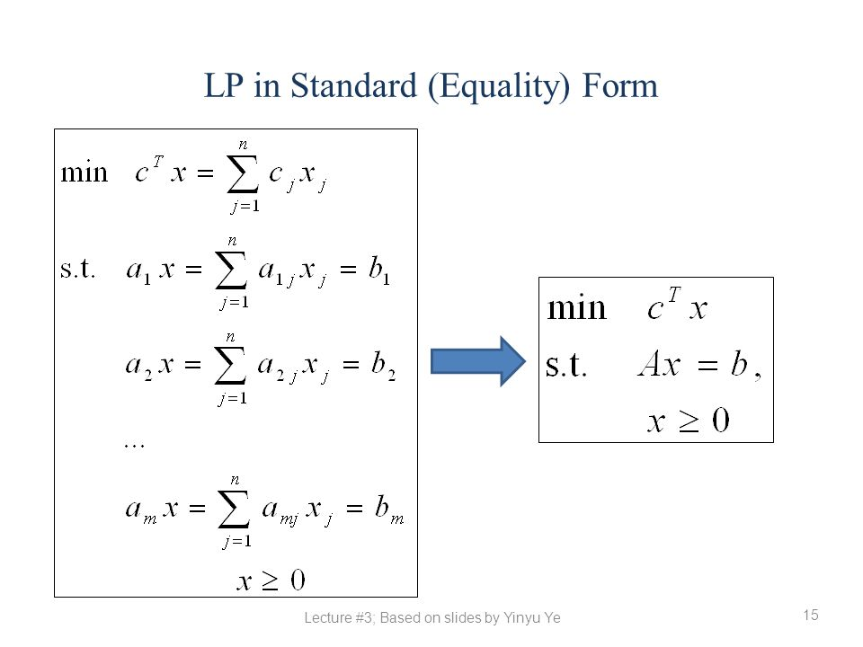 LP in Standard (Equality) Form 15 Lecture #3; Based on slides by Yinyu Ye