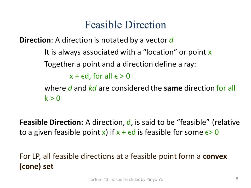 Feasible Direction 6 Direction: A direction is notated by a vector d It is always associated with a location or point x Together a point and a direction define a ray: x + ϵd, for all ϵ > 0 where d and kd are considered the same direction for all k > 0 Feasible Direction: A direction, d, is said to be feasible (relative to a given feasible point x) if x + ϵd is feasible for some ϵ> 0 For LP, all feasible directions at a feasible point form a convex (cone) set Lecture #3; Based on slides by Yinyu Ye