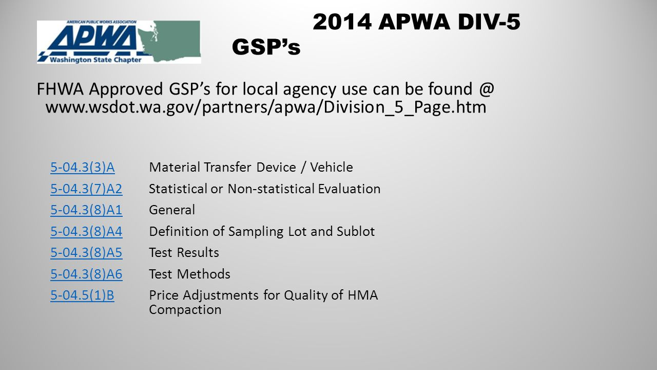 2014 APWA DIV-5 GSP's FHWA Approved GSP's for local agency use can be found @ www.wsdot.wa.gov/partners/apwa/Division_5_Page.htm 5-04.3(3)A5-04.3(3)A Material Transfer Device / Vehicle 5-04.3(7)A25-04.3(7)A2 Statistical or Non-statistical Evaluation 5-04.3(8)A15-04.3(8)A1 General 5-04.3(8)A45-04.3(8)A4Definition of Sampling Lot and Sublot 5-04.3(8)A55-04.3(8)A5 Test Results 5-04.3(8)A65-04.3(8)A6 Test Methods 5-04.5(1)B5-04.5(1)B Price Adjustments for Quality of HMA Compaction
