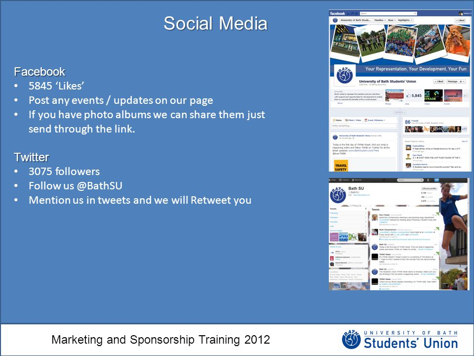 Marketing and Sponsorship Training 2012 Social Media Facebook 5845 'Likes' Post any events / updates on our page If you have photo albums we can share them just send through the link.Twitter 3075 followers Follow us @BathSU Mention us in tweets and we will Retweet you
