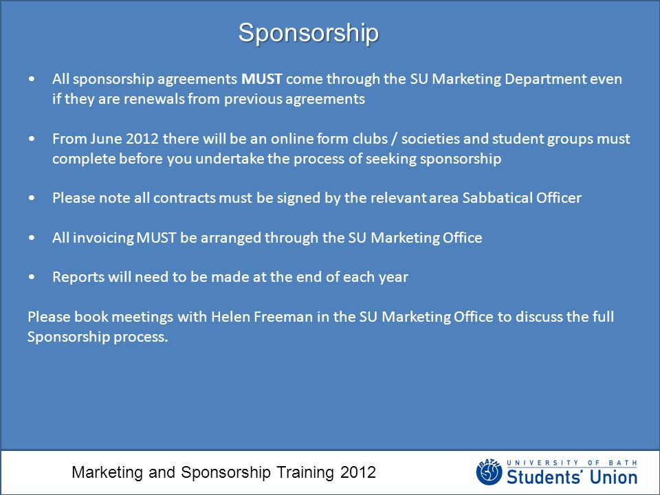 Marketing and Sponsorship Training 2012 Sponsorship All sponsorship agreements MUST come through the SU Marketing Department even if they are renewals from previous agreements From June 2012 there will be an online form clubs / societies and student groups must complete before you undertake the process of seeking sponsorship Please note all contracts must be signed by the relevant area Sabbatical Officer All invoicing MUST be arranged through the SU Marketing Office Reports will need to be made at the end of each year Please book meetings with Helen Freeman in the SU Marketing Office to discuss the full Sponsorship process.