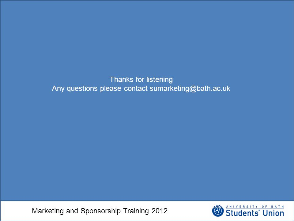 Marketing and Sponsorship Training 2012 Thanks for listening Any questions please contact sumarketing@bath.ac.uk