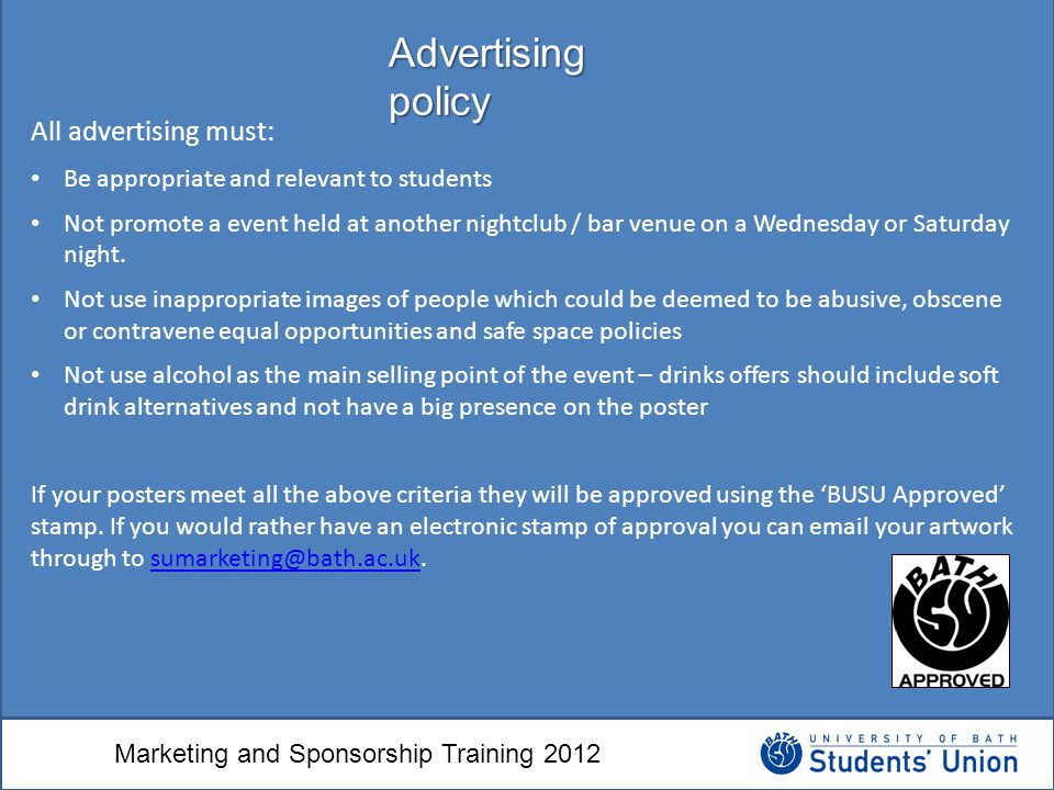 Marketing and Sponsorship Training 2012 All advertising must: Be appropriate and relevant to students Not promote a event held at another nightclub / bar venue on a Wednesday or Saturday night.