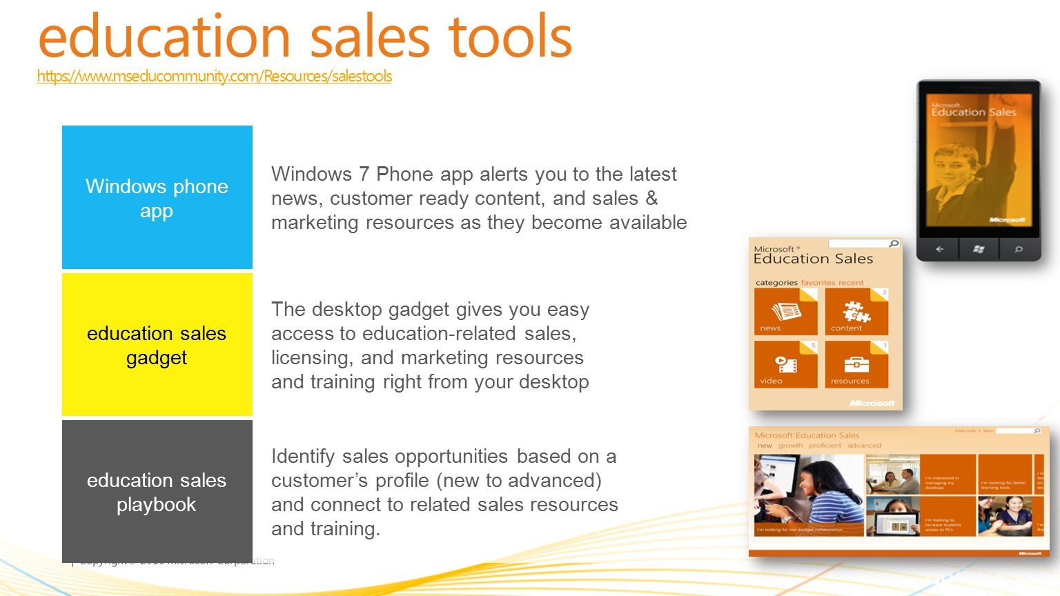 | Copyright© 2010 Microsoft Corporation education sales tools https://www.mseducommunity.com/Resources/salestools https://www.mseducommunity.com/Resources/salestools Windows 7 Phone app alerts you to the latest news, customer ready content, and sales & marketing resources as they become available Windows phone app The desktop gadget gives you easy access to education-related sales, licensing, and marketing resources and training right from your desktop education sales gadget Identify sales opportunities based on a customer's profile (new to advanced) and connect to related sales resources and training.