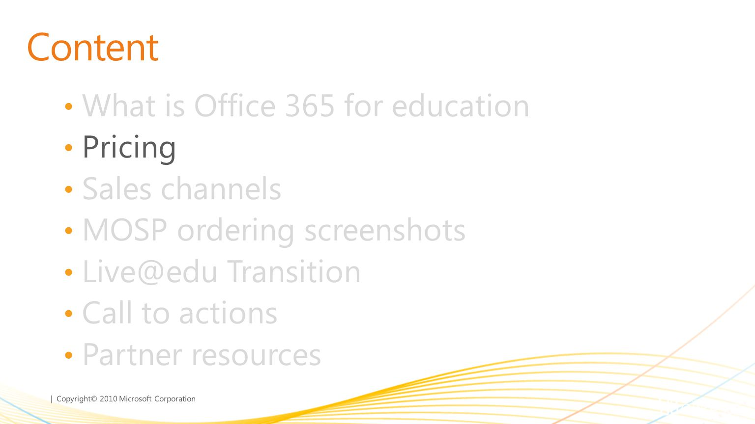| Copyright© 2010 Microsoft Corporation Content What is Office 365 for education Pricing Sales channels MOSP ordering screenshots Live@edu Transition Call to actions Partner resources
