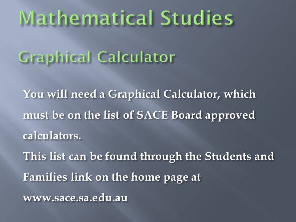You will need a Graphical Calculator, which must be on the list of SACE Board approved calculators.