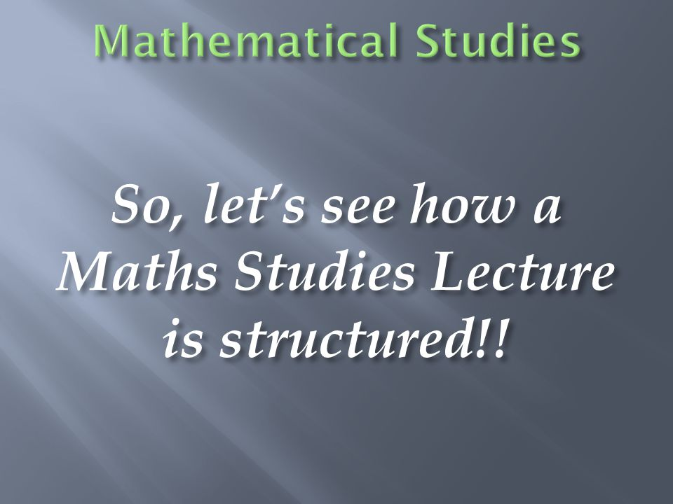 So, let's see how a Maths Studies Lecture is structured!!