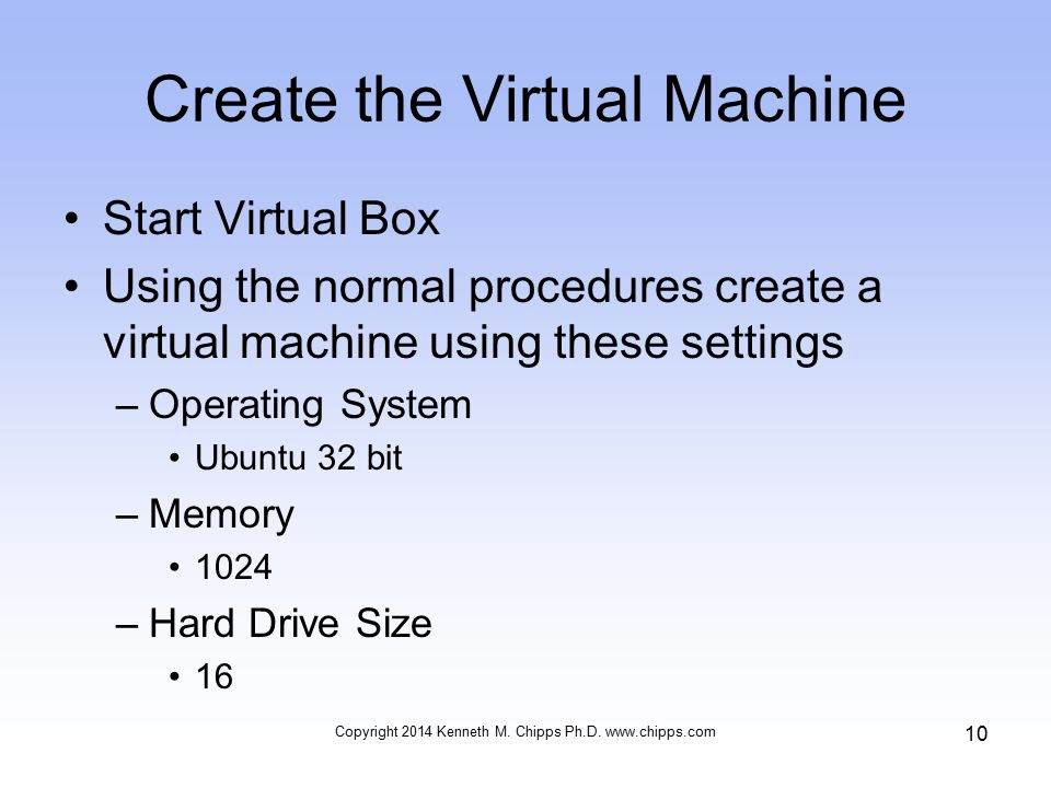 Create the Virtual Machine Start Virtual Box Using the normal procedures create a virtual machine using these settings –Operating System Ubuntu 32 bit –Memory 1024 –Hard Drive Size 16 Copyright 2014 Kenneth M.