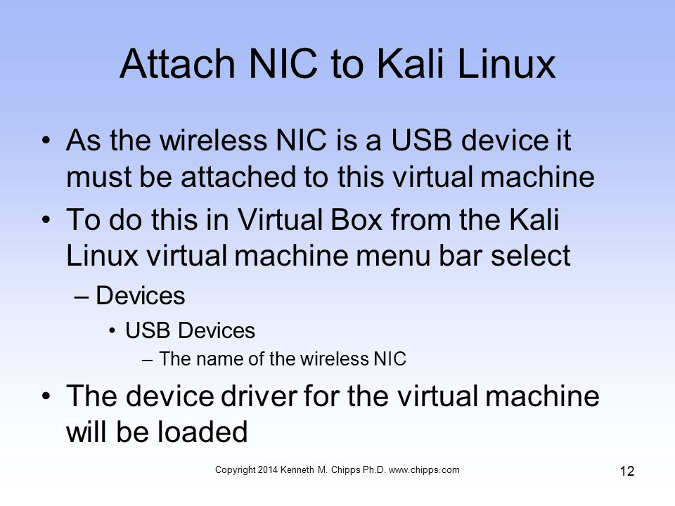 Attach NIC to Kali Linux As the wireless NIC is a USB device it must be attached to this virtual machine To do this in Virtual Box from the Kali Linux virtual machine menu bar select –Devices USB Devices –The name of the wireless NIC The device driver for the virtual machine will be loaded Copyright 2014 Kenneth M.