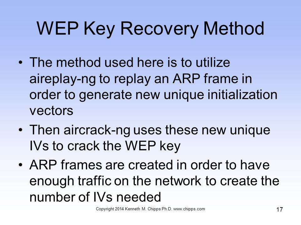 WEP Key Recovery Method The method used here is to utilize aireplay-ng to replay an ARP frame in order to generate new unique initialization vectors Then aircrack-ng uses these new unique IVs to crack the WEP key ARP frames are created in order to have enough traffic on the network to create the number of IVs needed Copyright 2014 Kenneth M.
