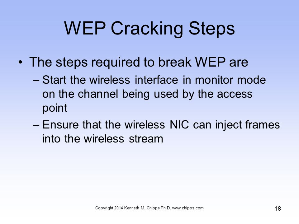 WEP Cracking Steps The steps required to break WEP are –Start the wireless interface in monitor mode on the channel being used by the access point –Ensure that the wireless NIC can inject frames into the wireless stream Copyright 2014 Kenneth M.