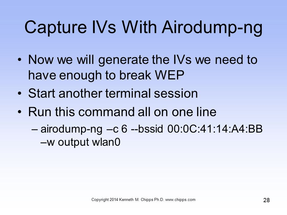 Capture IVs With Airodump-ng Now we will generate the IVs we need to have enough to break WEP Start another terminal session Run this command all on one line –airodump-ng –c 6 --bssid 00:0C:41:14:A4:BB –w output wlan0 Copyright 2014 Kenneth M.