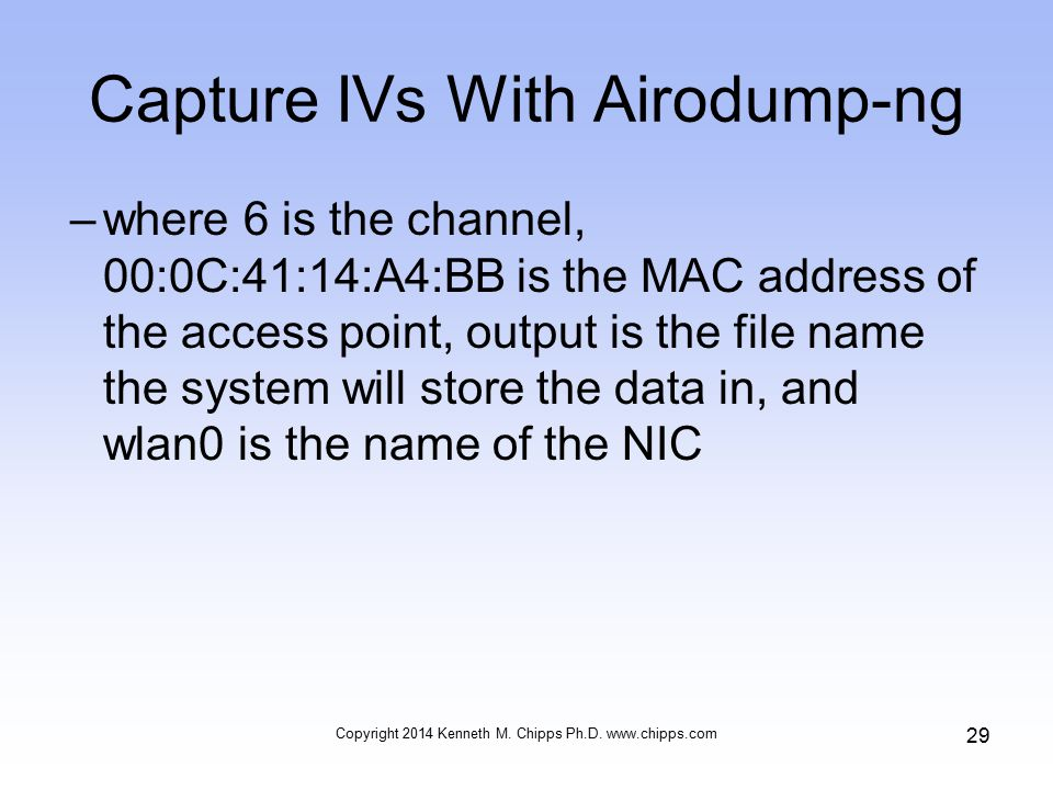 Capture IVs With Airodump-ng –where 6 is the channel, 00:0C:41:14:A4:BB is the MAC address of the access point, output is the file name the system will store the data in, and wlan0 is the name of the NIC Copyright 2014 Kenneth M.