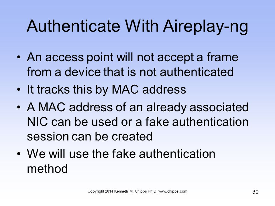 Authenticate With Aireplay-ng An access point will not accept a frame from a device that is not authenticated It tracks this by MAC address A MAC address of an already associated NIC can be used or a fake authentication session can be created We will use the fake authentication method Copyright 2014 Kenneth M.