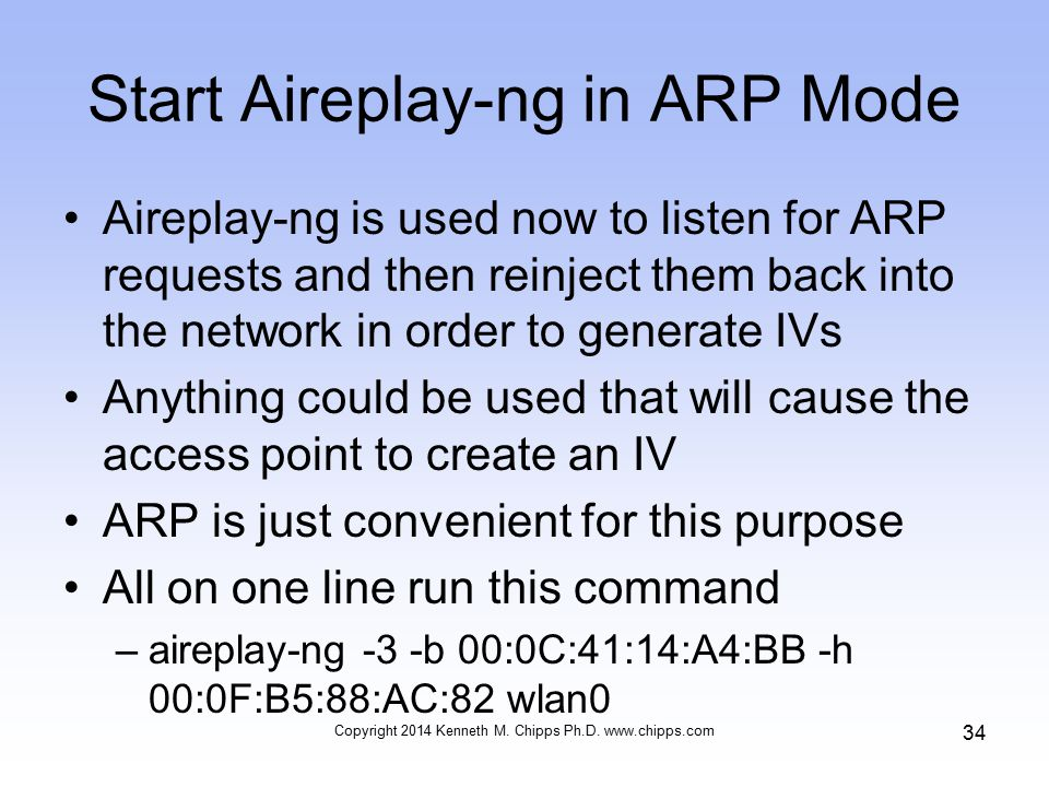 Start Aireplay-ng in ARP Mode Aireplay-ng is used now to listen for ARP requests and then reinject them back into the network in order to generate IVs Anything could be used that will cause the access point to create an IV ARP is just convenient for this purpose All on one line run this command –aireplay-ng -3 -b 00:0C:41:14:A4:BB -h 00:0F:B5:88:AC:82 wlan0 Copyright 2014 Kenneth M.