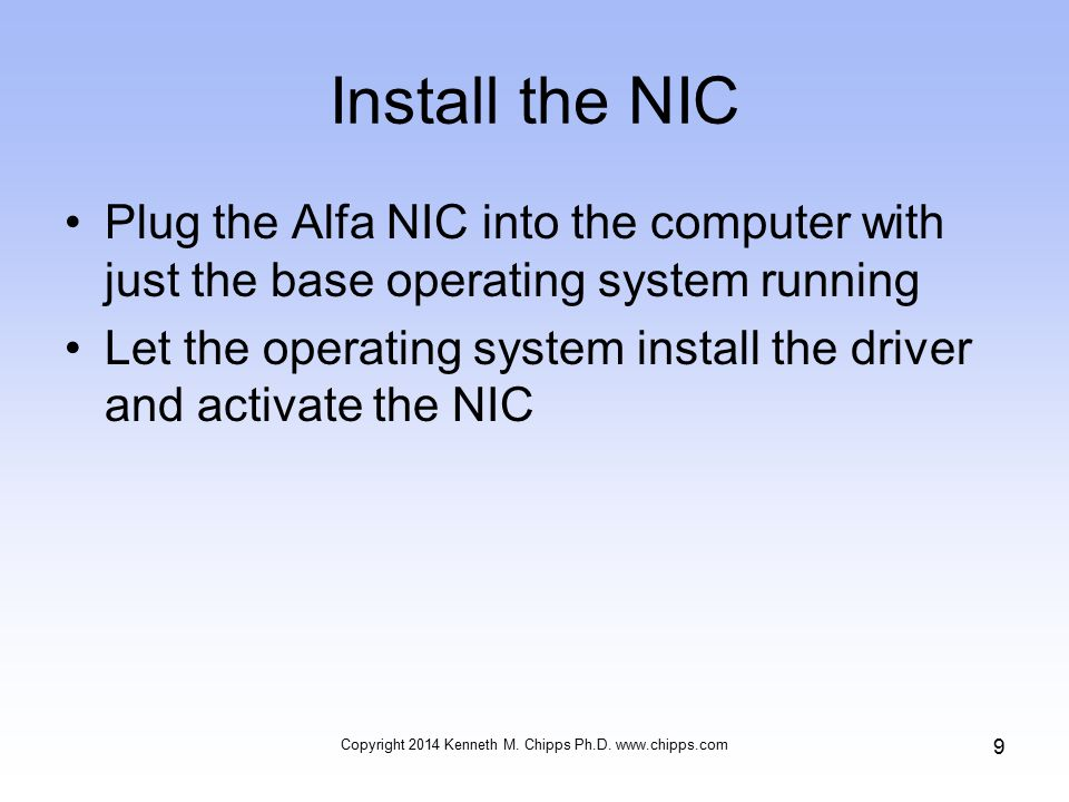 Install the NIC Plug the Alfa NIC into the computer with just the base operating system running Let the operating system install the driver and activate the NIC Copyright 2014 Kenneth M.