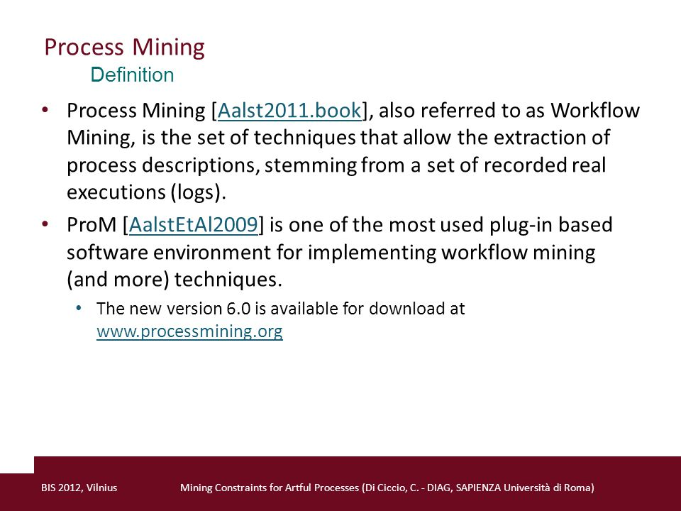 Process Mining Process Mining involves: Process discovery Control flow mining, organizational mining, decision mining; Conformance checking Operational support We will focus on the control flow mining Many control flow mining algorithms proposed α [AalstEtAl2004] and α ++ [WenEtAl2007]AalstEtAl2004WenEtAl2007 Fuzzy [GüntherAalst2007]GüntherAalst2007 Heuristic [WeijtersEtAl2001]WeijtersEtAl2001 Genetic [MedeirosEtAl2007]MedeirosEtAl2007 Two-step [AalstEtAl2010]AalstEtAl2010 … Definition BIS 2012, VilniusMining Constraints for Artful Processes (Di Ciccio, C.