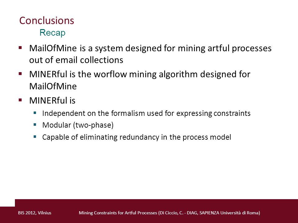 Conclusions  MailOfMine is a system designed for mining artful processes out of email collections  MINERful is the worflow mining algorithm designed for MailOfMine  MINERful is  Independent on the formalism used for expressing constraints  Modular (two-phase)  Capable of eliminating redundancy in the process model BIS 2012, VilniusMining Constraints for Artful Processes (Di Ciccio, C.