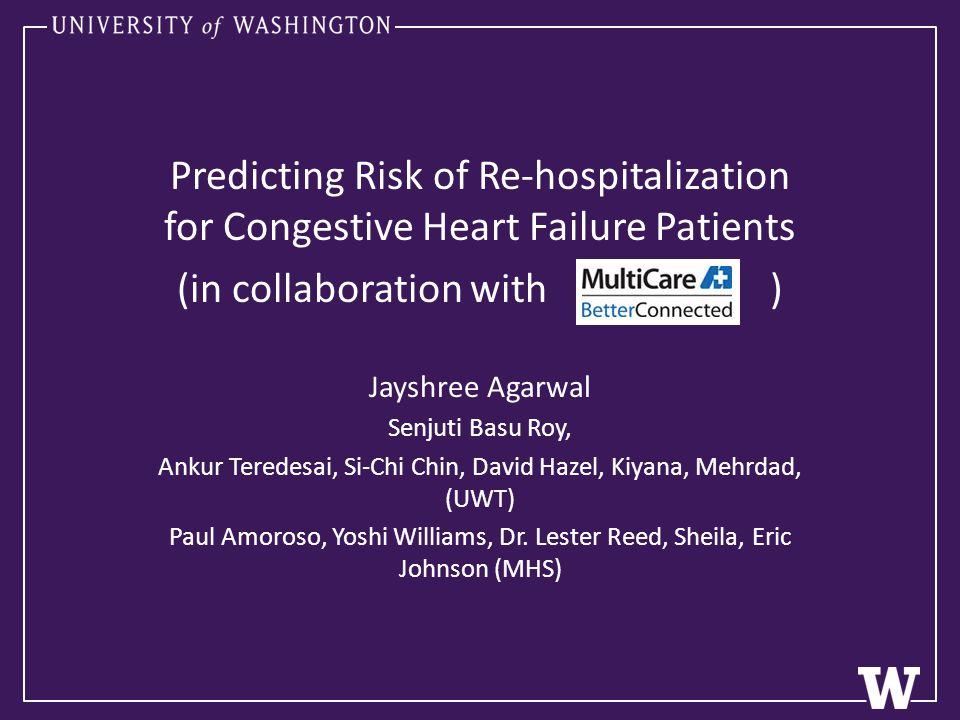 Predicting Risk of Re-hospitalization for Congestive Heart Failure Patients (in collaboration with ) Jayshree Agarwal Senjuti Basu Roy, Ankur Teredesai, Si-Chi Chin, David Hazel, Kiyana, Mehrdad, (UWT) Paul Amoroso, Yoshi Williams, Dr.