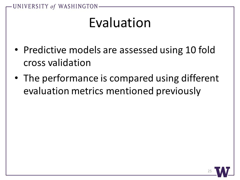Evaluation Predictive models are assessed using 10 fold cross validation The performance is compared using different evaluation metrics mentioned previously 25