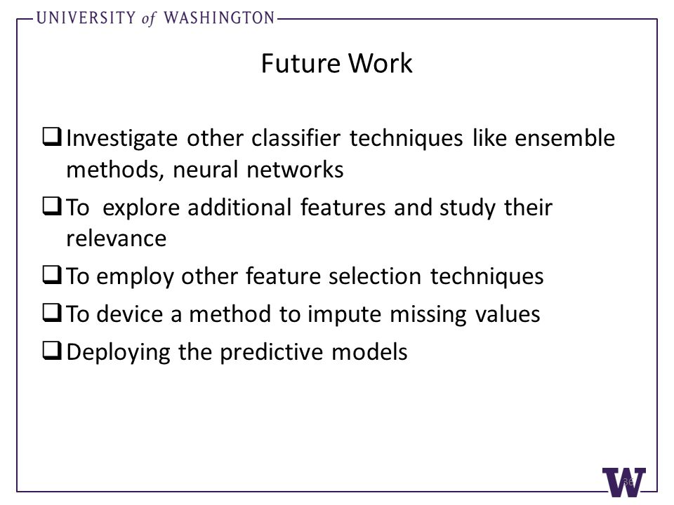 Future Work  Investigate other classifier techniques like ensemble methods, neural networks  To explore additional features and study their relevance  To employ other feature selection techniques  To device a method to impute missing values  Deploying the predictive models 36
