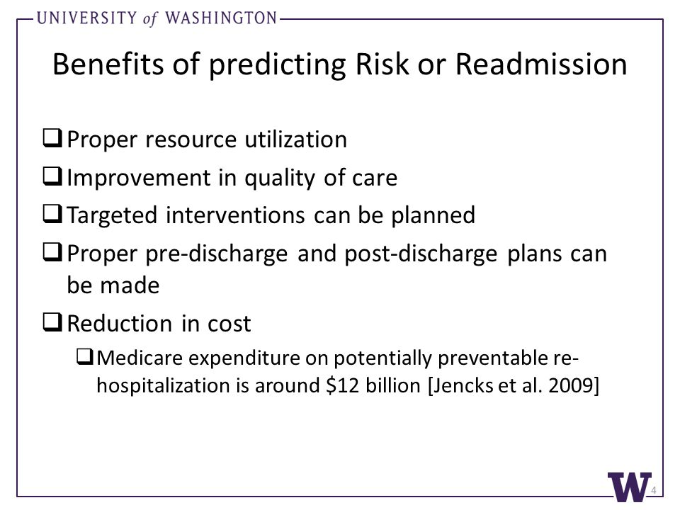 Benefits of predicting Risk or Readmission  Proper resource utilization  Improvement in quality of care  Targeted interventions can be planned  Proper pre-discharge and post-discharge plans can be made  Reduction in cost  Medicare expenditure on potentially preventable re- hospitalization is around $12 billion [Jencks et al.