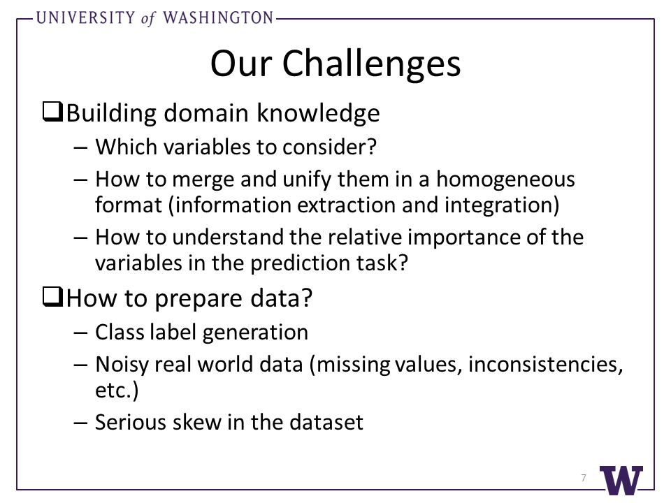Our Challenges  Building domain knowledge – Which variables to consider? – How to merge and unify them in a homogeneous format (information extractio