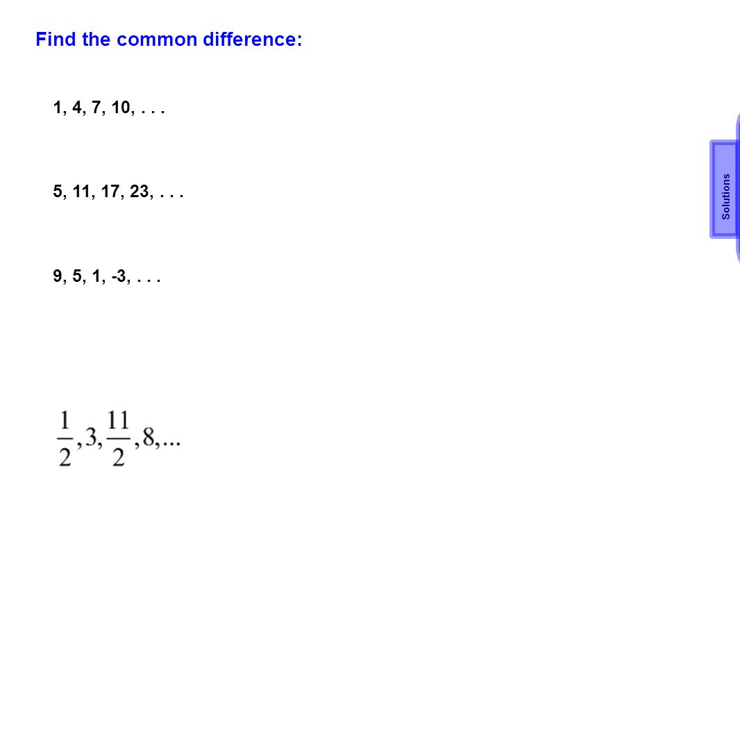 Find the common difference: 1, 4, 7, 10,... 5, 11, 17, 23,... 9, 5, 1, -3,... d=3 d=6 d= -4 d= 2 1/2 Solutions
