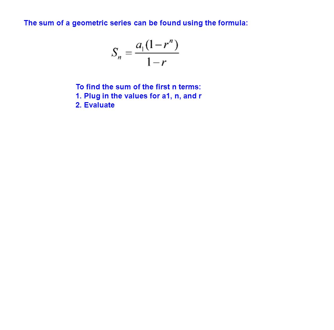 The sum of a geometric series can be found using the formula: To find the sum of the first n terms: 1. Plug in the values for a1, n, and r 2. Evaluate