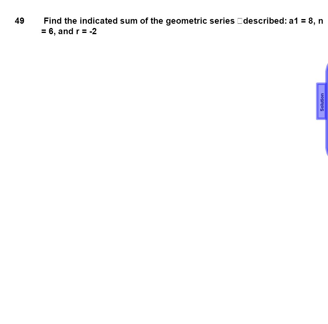 49 Find the indicated sum of the geometric series described: a1 = 8, n = 6, and r = -2 Solution
