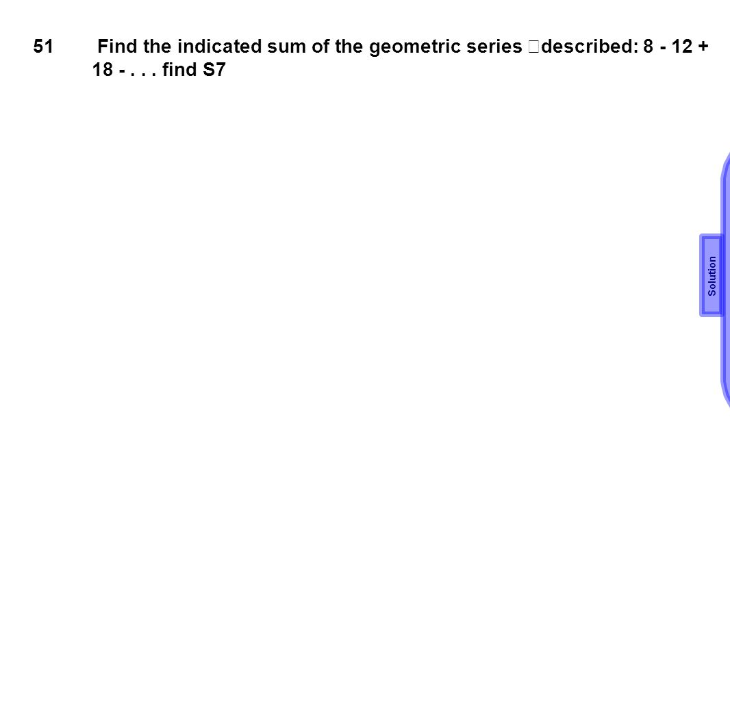 51 Find the indicated sum of the geometric series described: 8 - 12 + 18 -... find S7 Solution