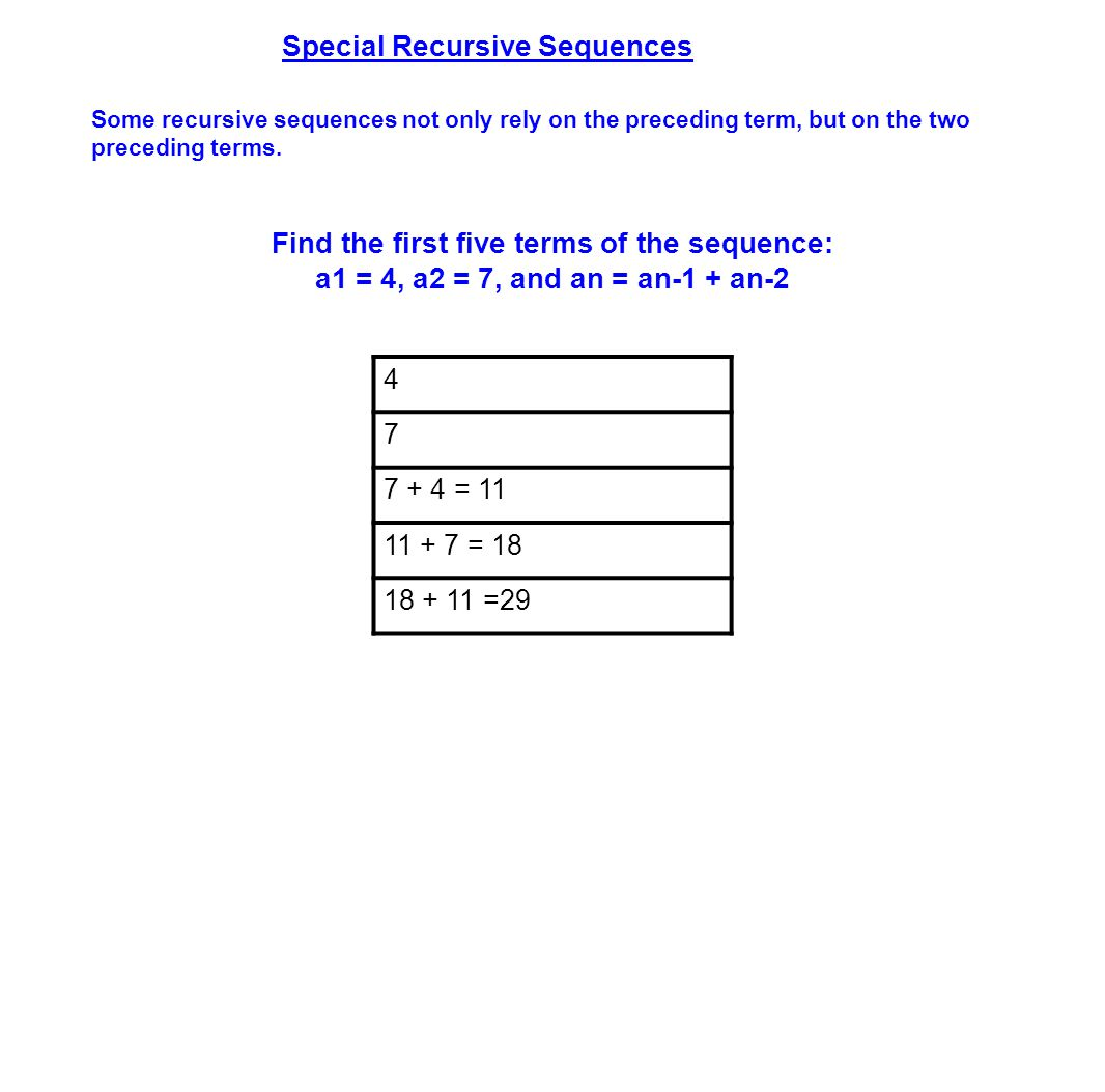 Special Recursive Sequences Some recursive sequences not only rely on the preceding term, but on the two preceding terms. 4 7 7 + 4 = 11 11 + 7 = 18 1