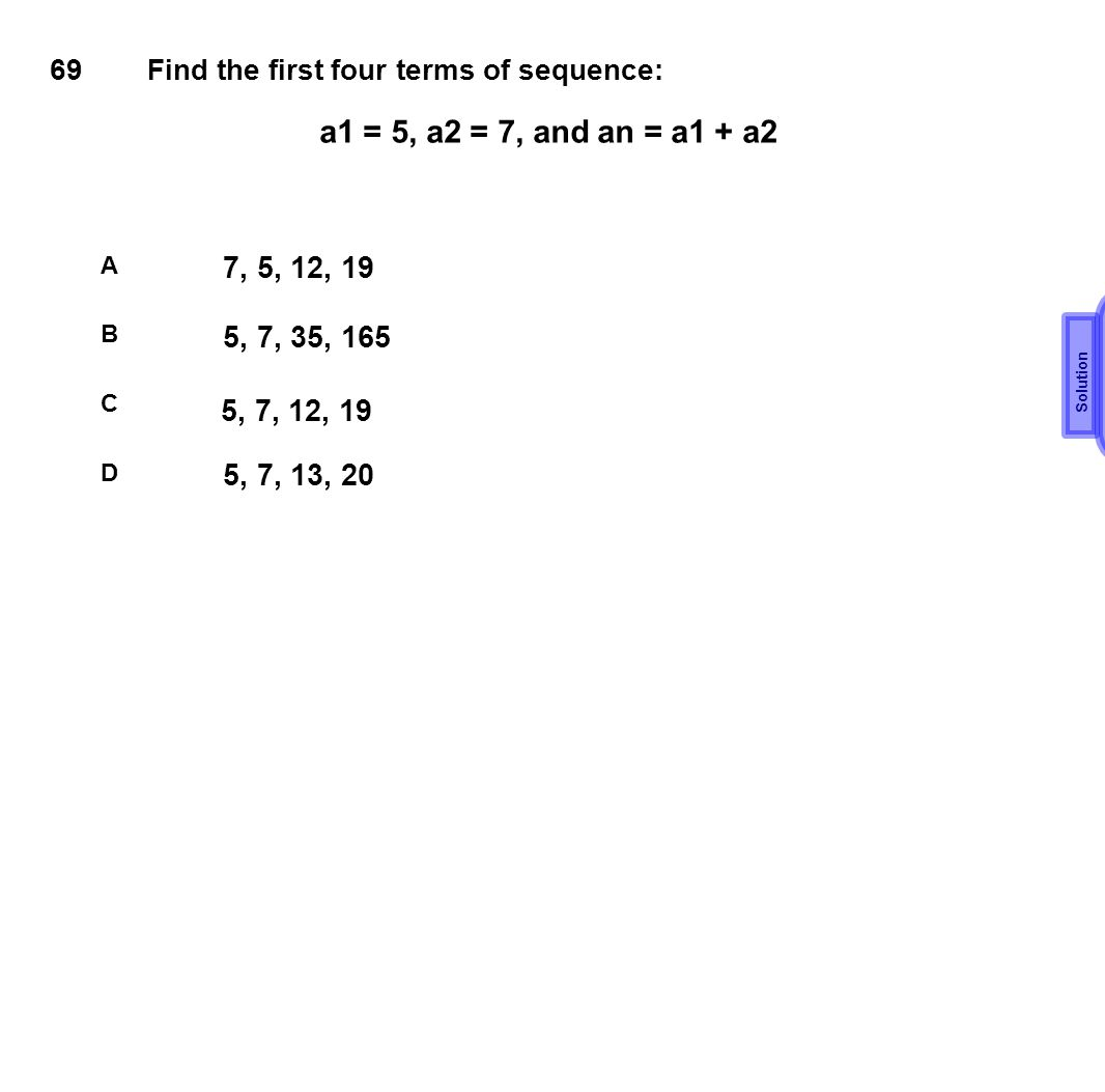 69 Find the first four terms of sequence: A B C D a1 = 5, a2 = 7, and an = a1 + a2 7, 5, 12, 19 5, 7, 35, 165 5, 7, 12, 19 5, 7, 13, 20 Solution C