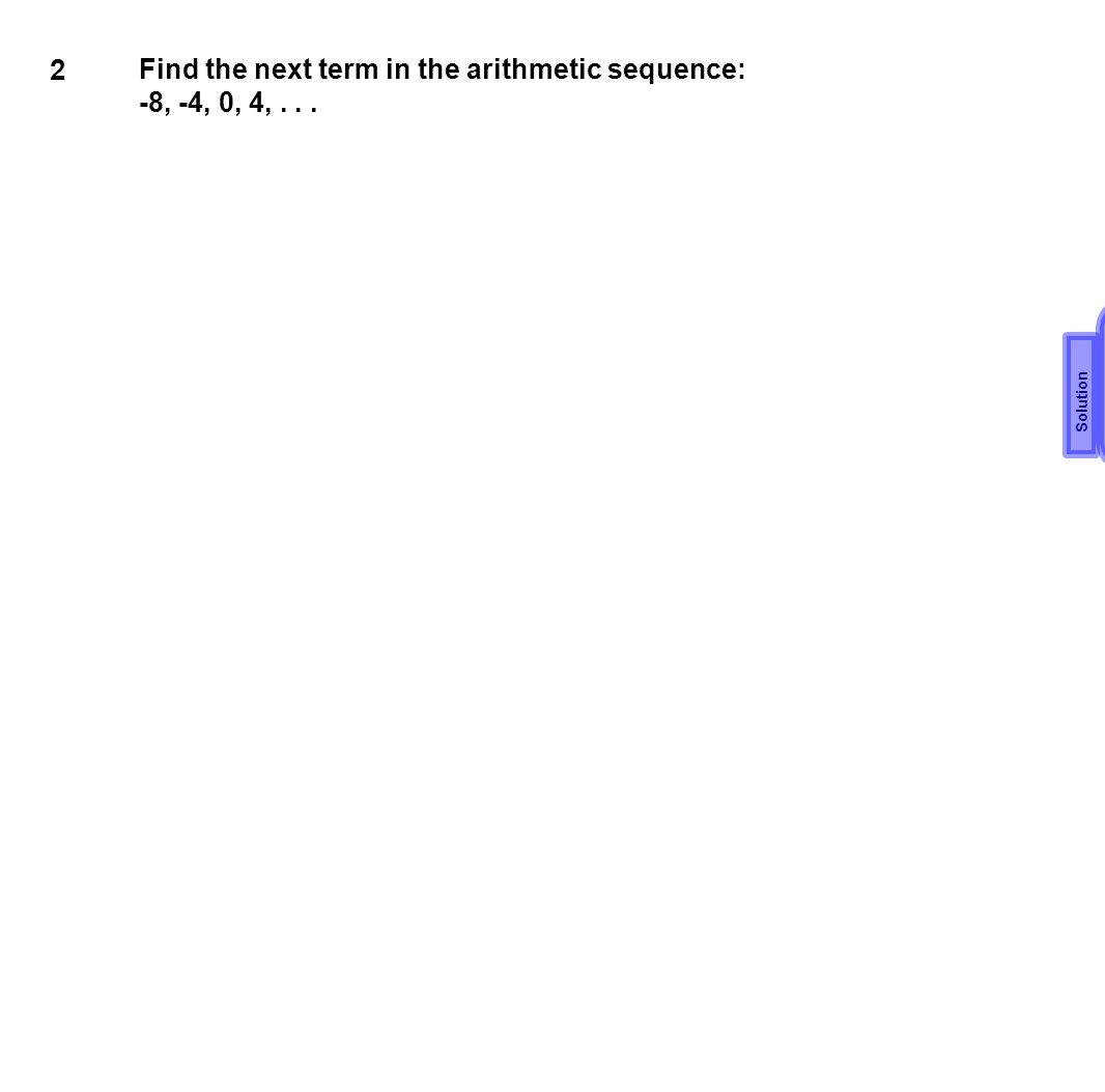 2 Find the next term in the arithmetic sequence: -8, -4, 0, 4,... 8 Solution