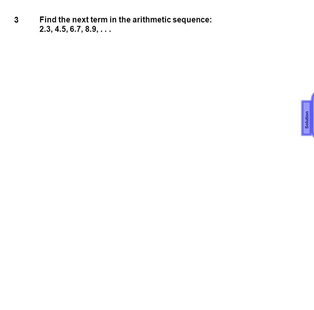 3 Find the next term in the arithmetic sequence: 2.3, 4.5, 6.7, 8.9,... 11.1 Solution