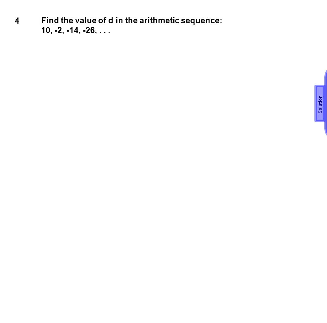4 Find the value of d in the arithmetic sequence: 10, -2, -14, -26,... d=-12 Solution