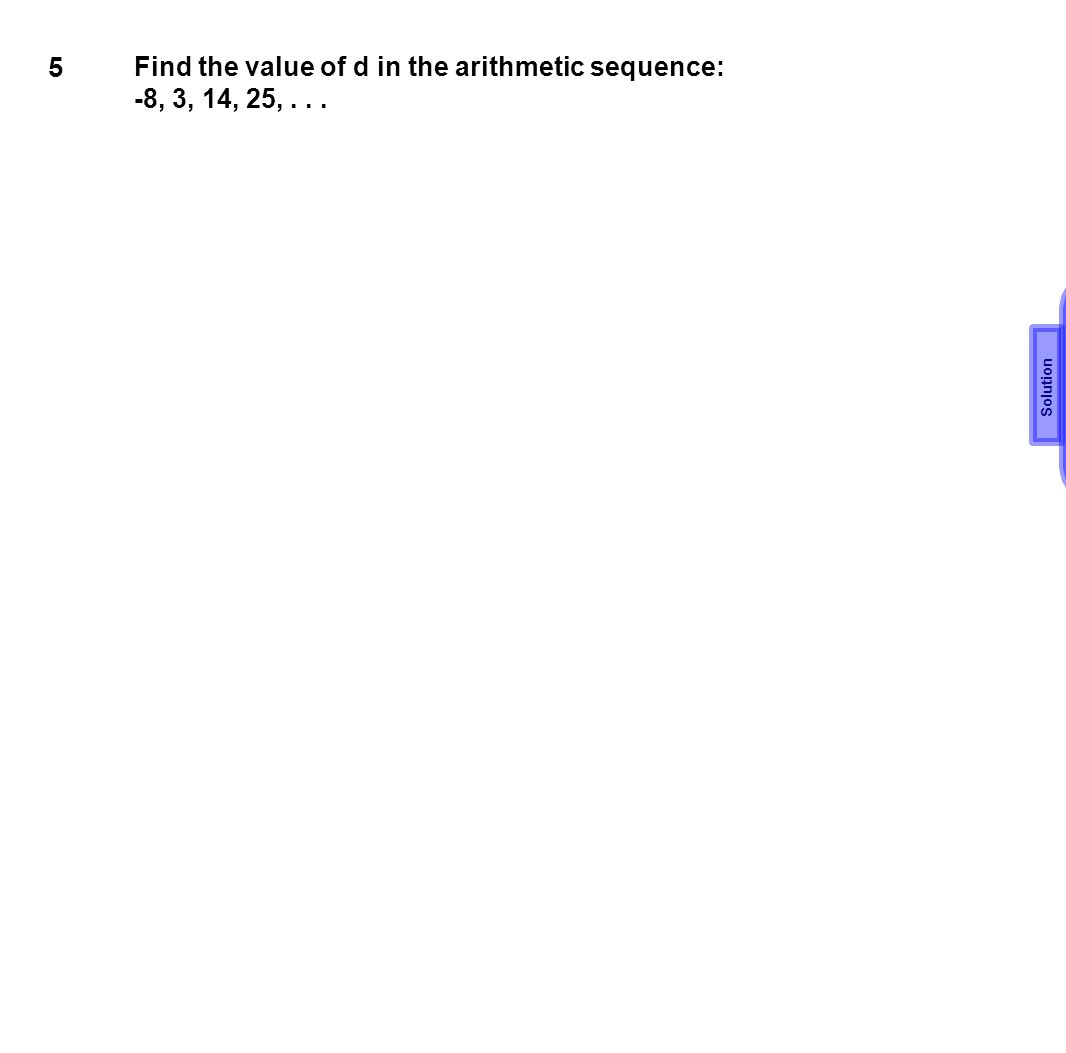 5 Find the value of d in the arithmetic sequence: -8, 3, 14, 25,... d=11 Solution