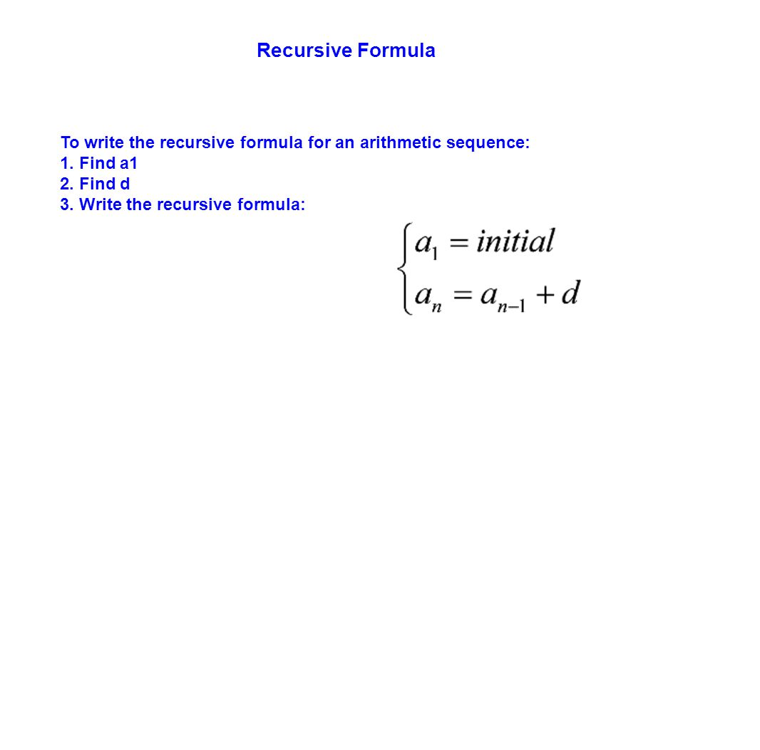 Recursive Formula To write the recursive formula for an arithmetic sequence: 1. Find a1 2. Find d 3. Write the recursive formula: