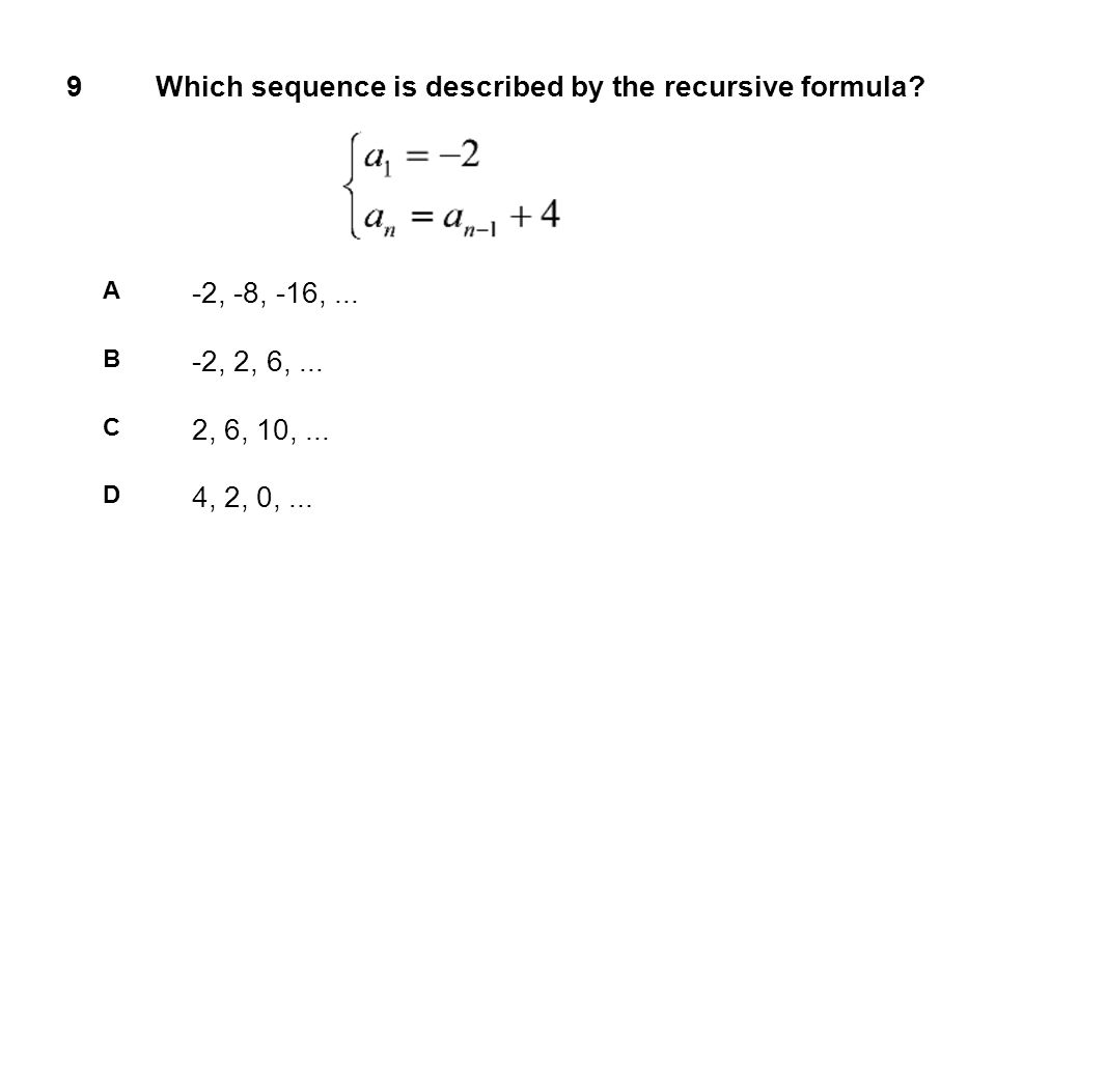 9Which sequence is described by the recursive formula? A -2, -8, -16,... B -2, 2, 6,... C 2, 6, 10,... D 4, 2, 0,...