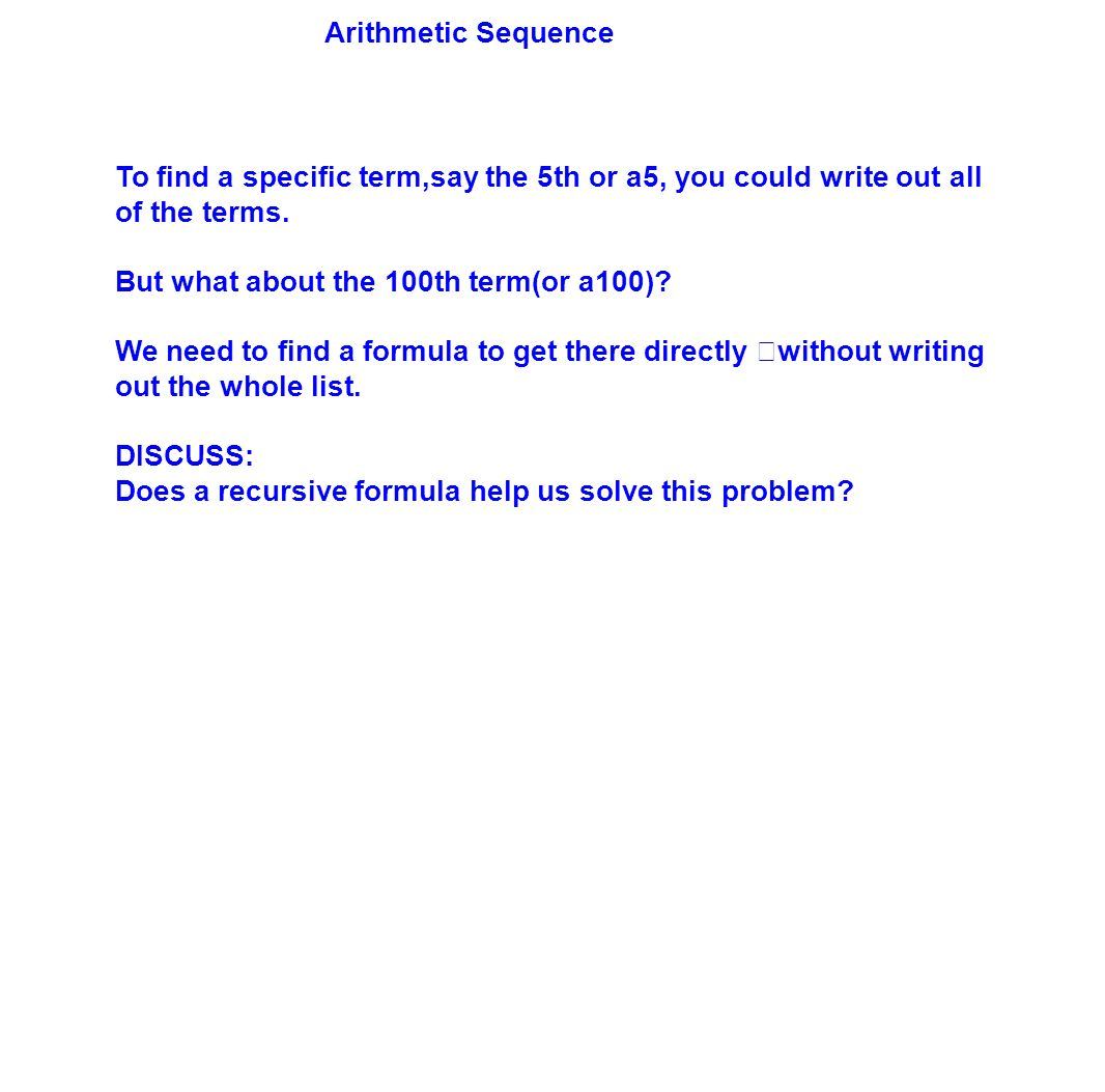 Arithmetic Sequence To find a specific term,say the 5th or a5, you could write out all of the terms. But what about the 100th term(or a100)? We need t