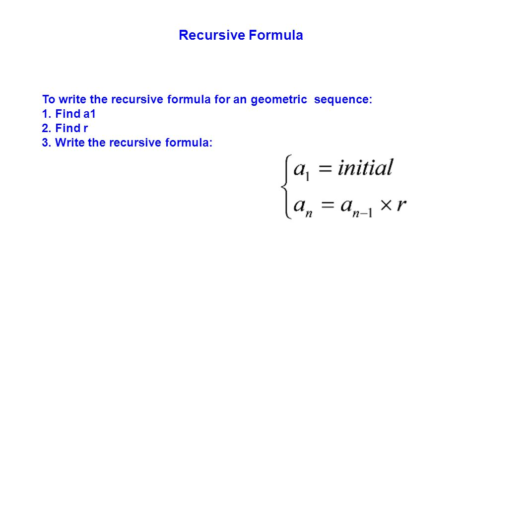 Recursive Formula To write the recursive formula for an geometric sequence: 1. Find a1 2. Find r 3. Write the recursive formula: