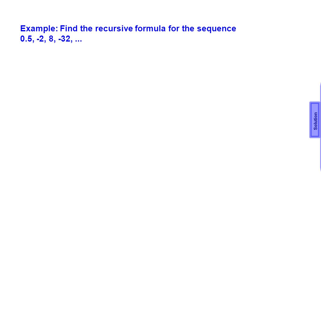 Example: Find the recursive formula for the sequence 0.5, -2, 8, -32,... r = -2 ÷.5 = -4 Solution