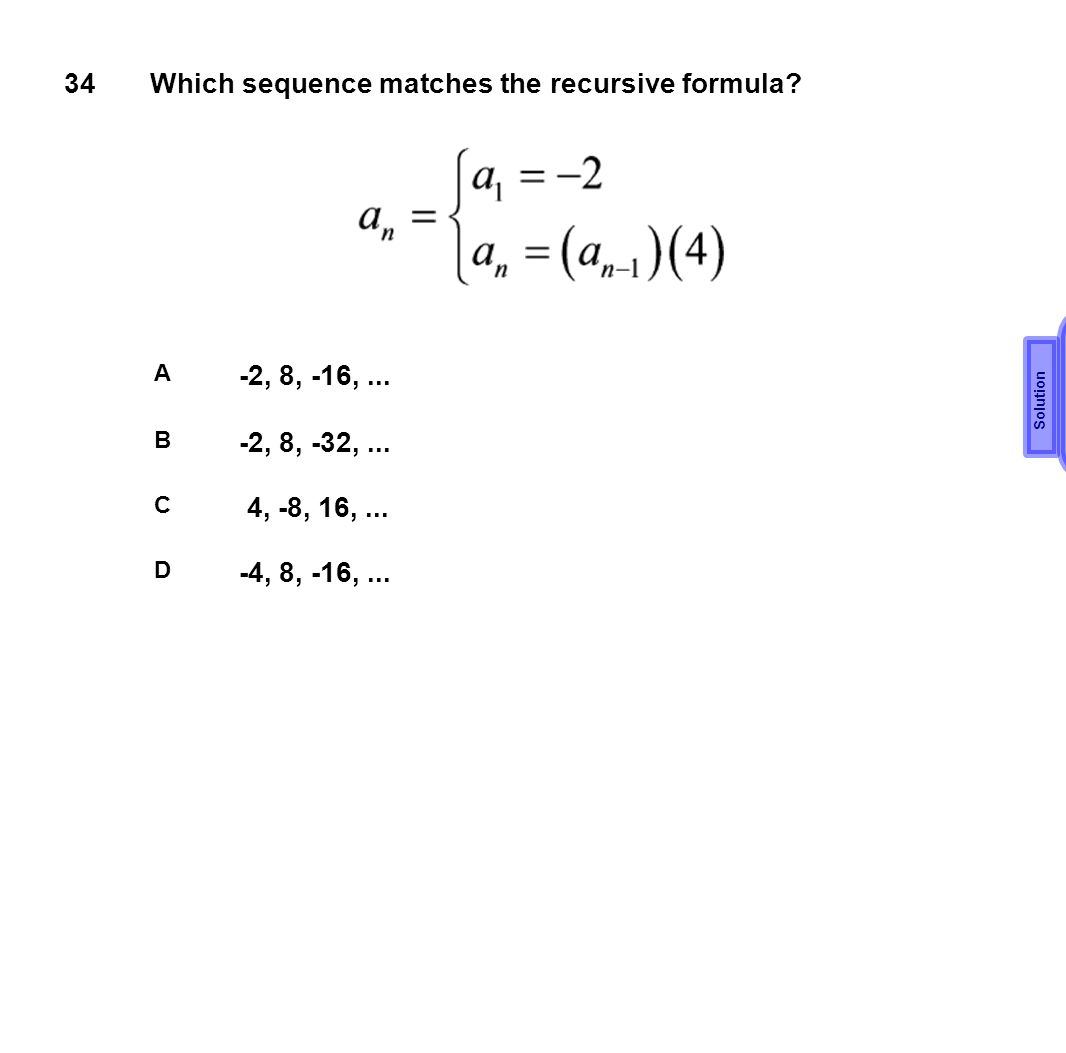 34Which sequence matches the recursive formula? A -2, 8, -16,... B -2, 8, -32,... C 4, -8, 16,... D -4, 8, -16,... B Solution